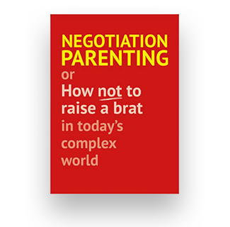 Negotiation Parenting: Or How Not To Raise A Brat In Today's Complex World